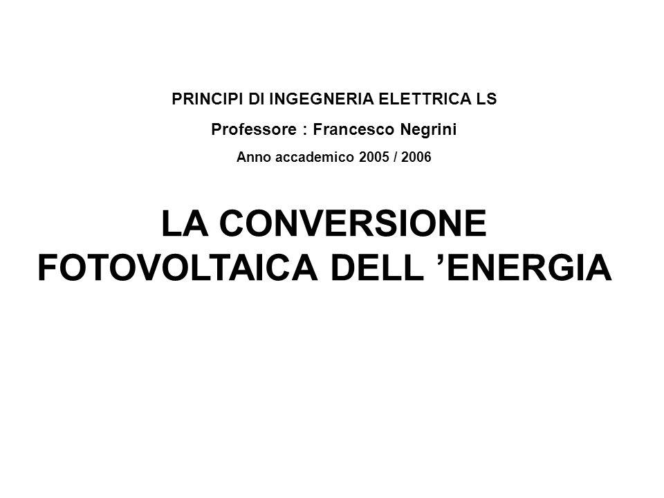 PRINCIPI DI INGEGNERIA ELETTRICA LS Professore : Francesco Negrini Anno accademico 2005 / 2006 LA CONVERSIONE FOTOVOLTAICA DELL ENERGIA