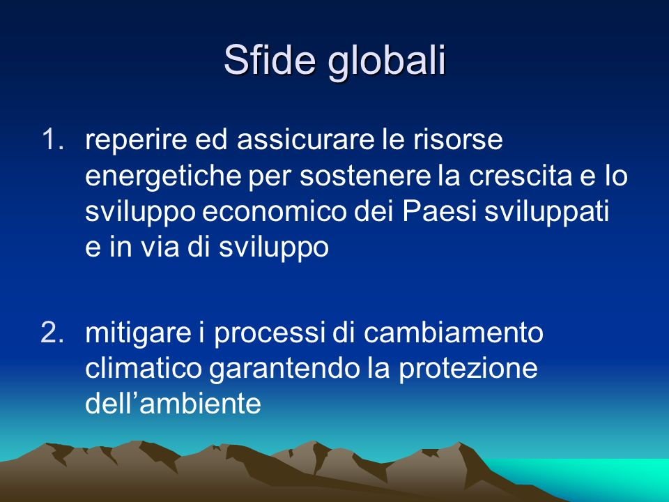 Sfide globali 1.reperire ed assicurare le risorse energetiche per sostenere la crescita e lo sviluppo economico dei Paesi sviluppati e in via di svilu