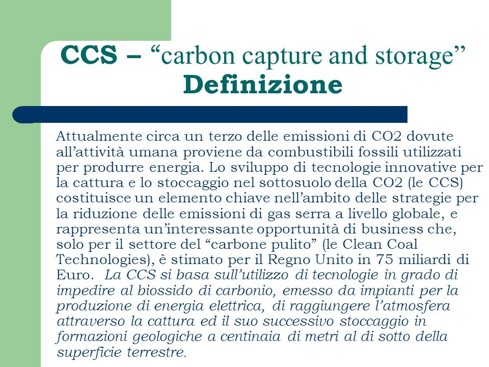 CCS – carbon capture and storage Definizione Attualmente circa un terzo delle emissioni di CO2 dovute allattività umana proviene da combustibili fossi