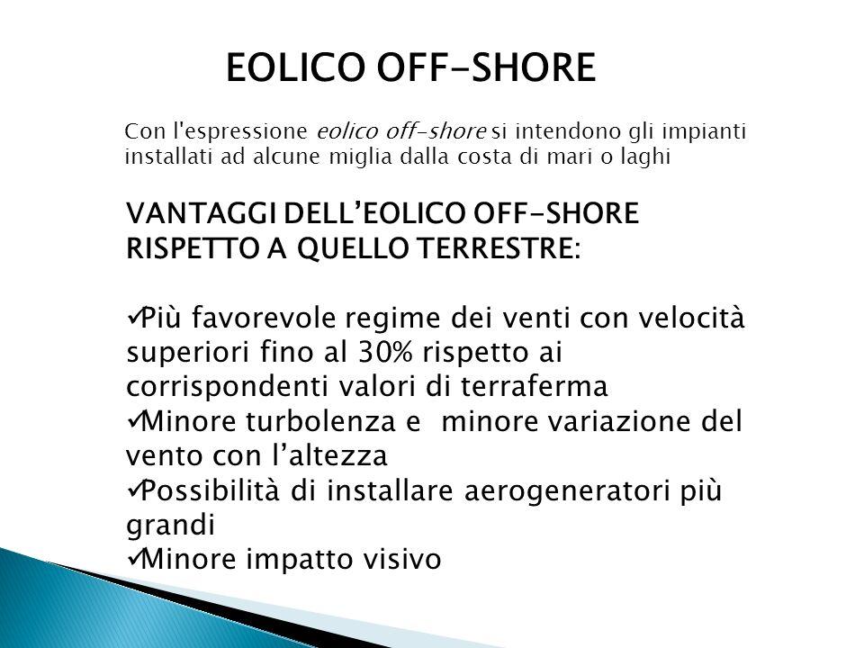 EOLICO OFF-SHORE Con l'espressione eolico off-shore si intendono gli impianti installati ad alcune miglia dalla costa di mari o laghi VANTAGGI DELLEOL
