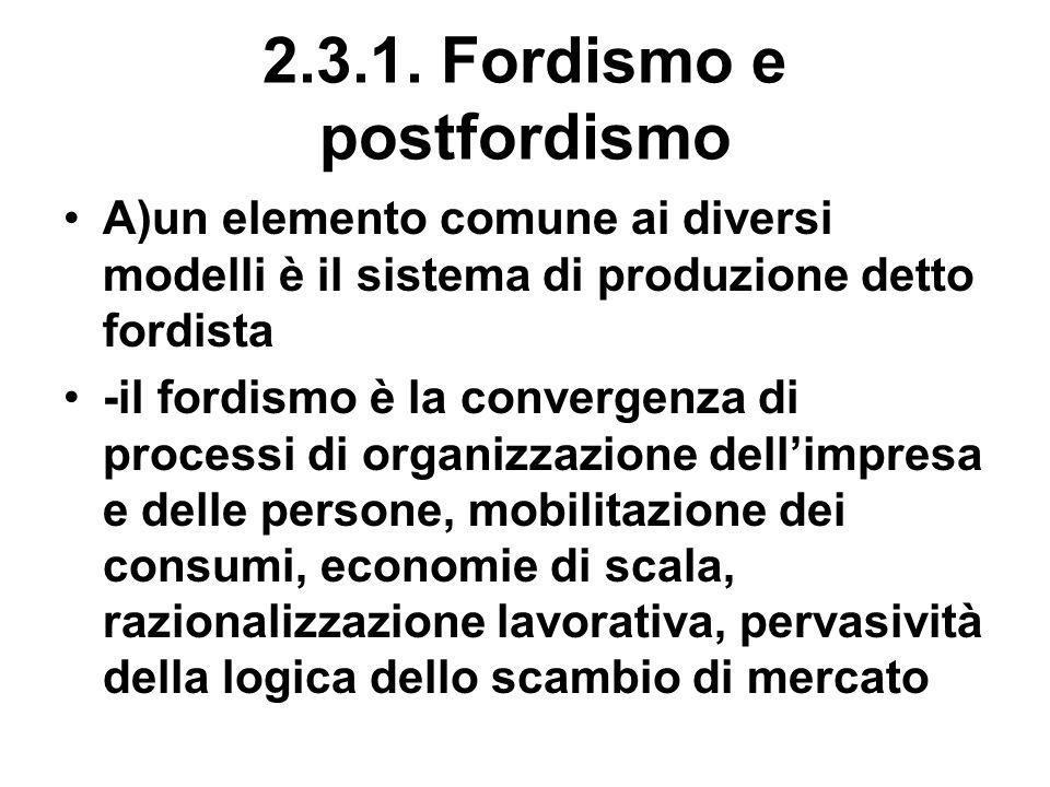 2.3.1. Fordismo e postfordismo A)un elemento comune ai diversi modelli è il sistema di produzione detto fordista -il fordismo è la convergenza di proc