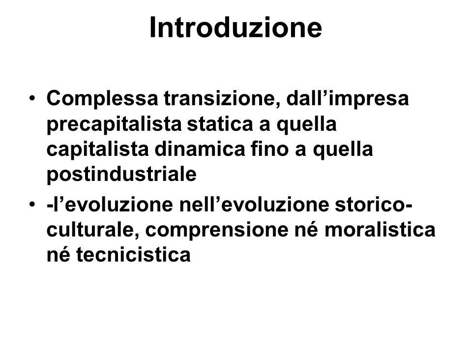 Introduzione Complessa transizione, dallimpresa precapitalista statica a quella capitalista dinamica fino a quella postindustriale -levoluzione nellevoluzione storico- culturale, comprensione né moralistica né tecnicistica