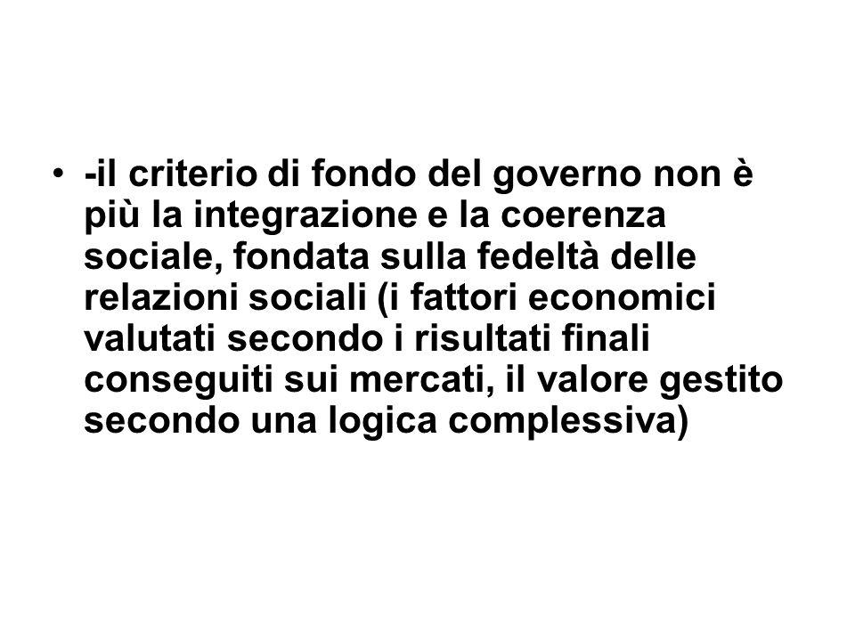 -il criterio di fondo del governo non è più la integrazione e la coerenza sociale, fondata sulla fedeltà delle relazioni sociali (i fattori economici valutati secondo i risultati finali conseguiti sui mercati, il valore gestito secondo una logica complessiva)