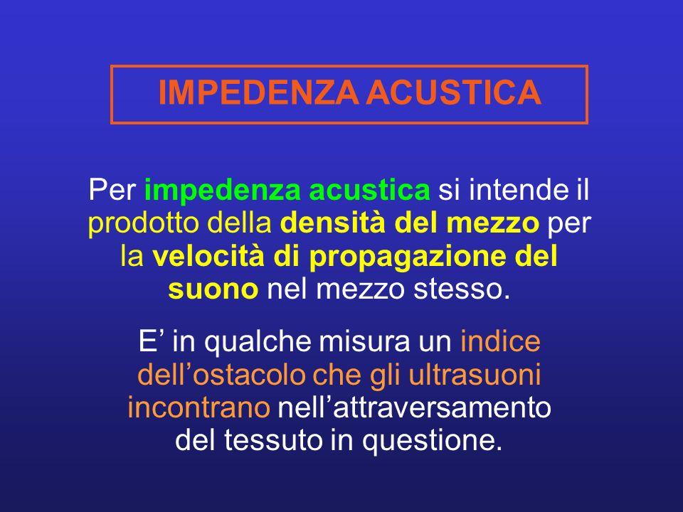 Per impedenza acustica si intende il prodotto della densità del mezzo per la velocità di propagazione del suono nel mezzo stesso.