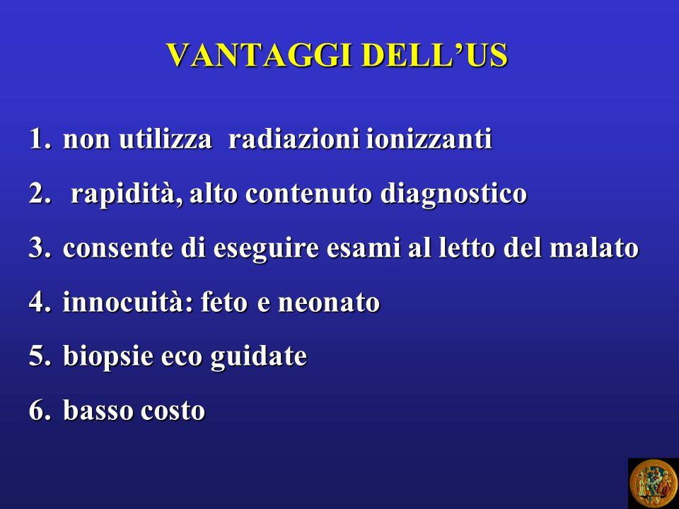 VANTAGGI DELLUS 1.non utilizza radiazioni ionizzanti 2. rapidità, alto contenuto diagnostico 3.consente di eseguire esami al letto del malato 4.innocu