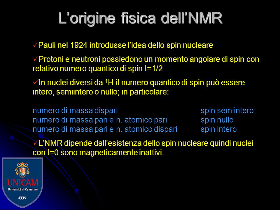 Lorigine fisica dellNMR Pauli nel 1924 introdusse lidea dello spin nucleare Protoni e neutroni possiedono un momento angolare di spin con relativo numero quantico di spin I=1/2 In nuclei diversi da 1 H il numero quantico di spin può essere intero, semiintero o nullo; in particolare: numero di massa dispari spin semiintero numero di massa pari e n.