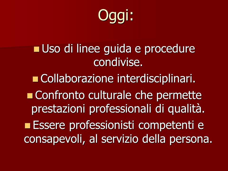Oggi: Uso di linee guida e procedure condivise. Uso di linee guida e procedure condivise. Collaborazione interdisciplinari. Collaborazione interdiscip