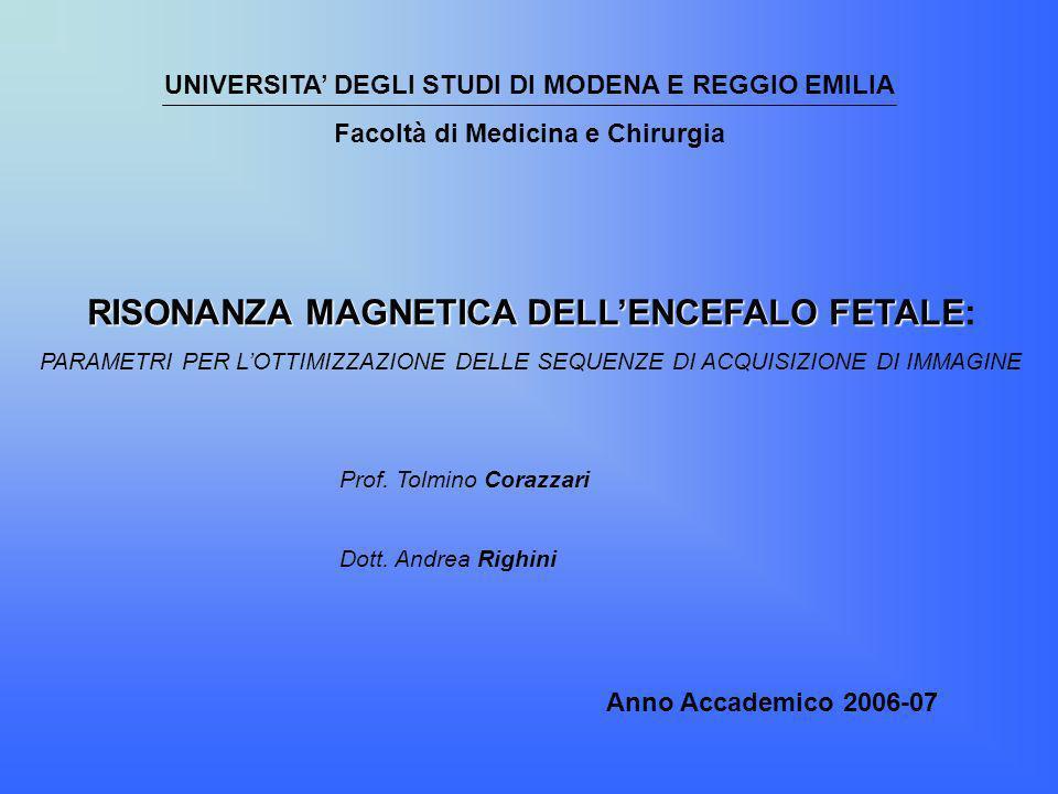 UNIVERSITA DEGLI STUDI DI MODENA E REGGIO EMILIA Facoltà di Medicina e Chirurgia RISONANZA MAGNETICA DELLENCEFALO FETALE RISONANZA MAGNETICA DELLENCEF