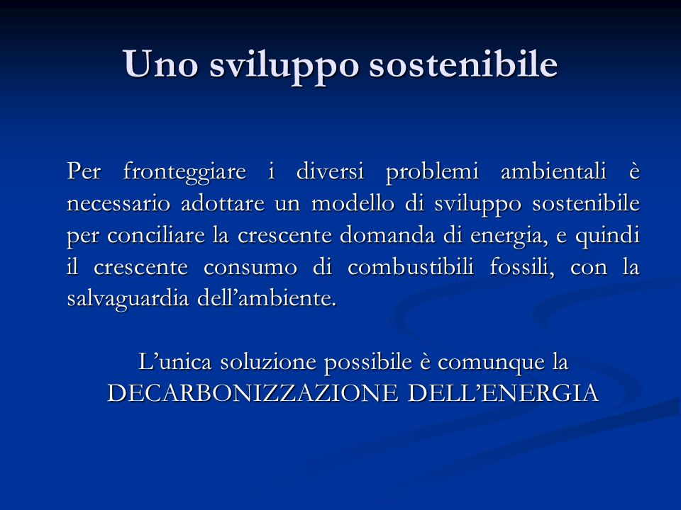Uno sviluppo sostenibile Per fronteggiare i diversi problemi ambientali è necessario adottare un modello di sviluppo sostenibile per conciliare la cre