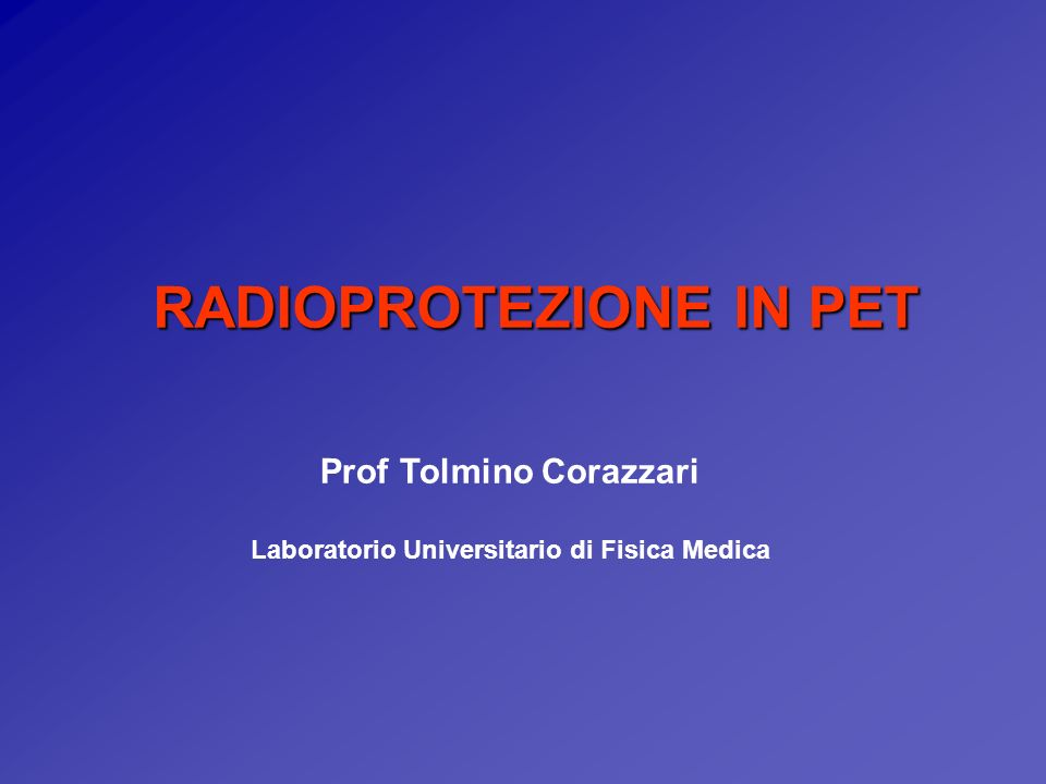 RADIOPROTEZIONE IN PET Prof Tolmino Corazzari Laboratorio Universitario di Fisica Medica