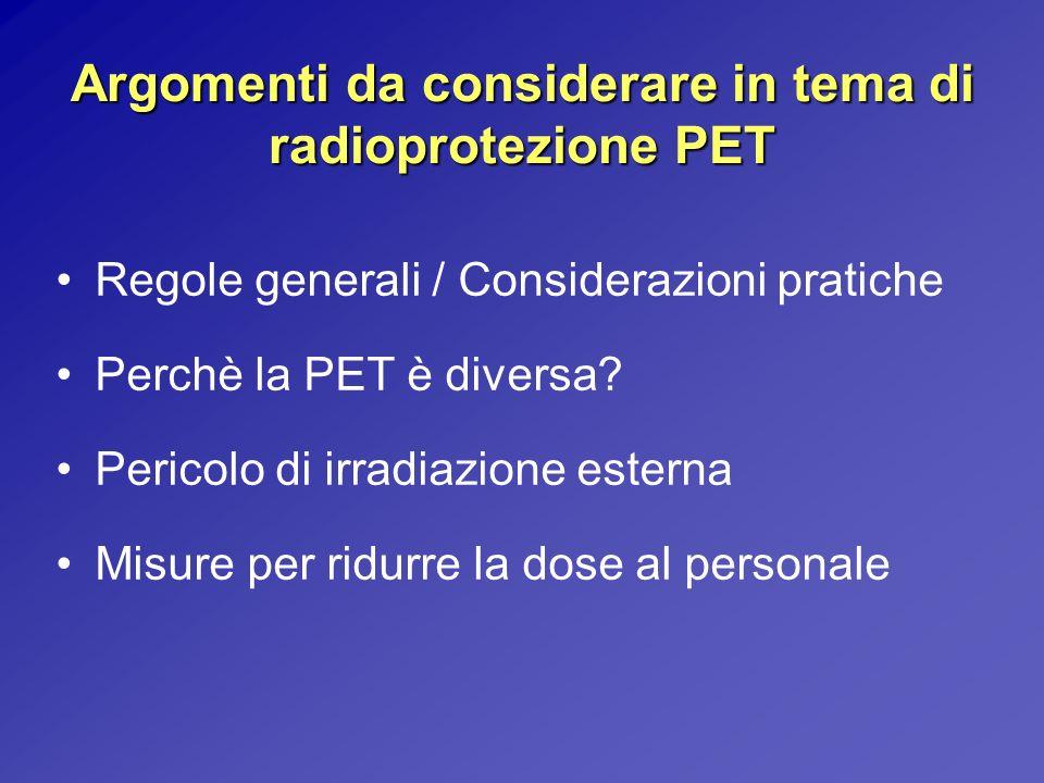 Argomenti da considerare in tema di radioprotezione PET Regole generali / Considerazioni pratiche Perchè la PET è diversa? Pericolo di irradiazione es