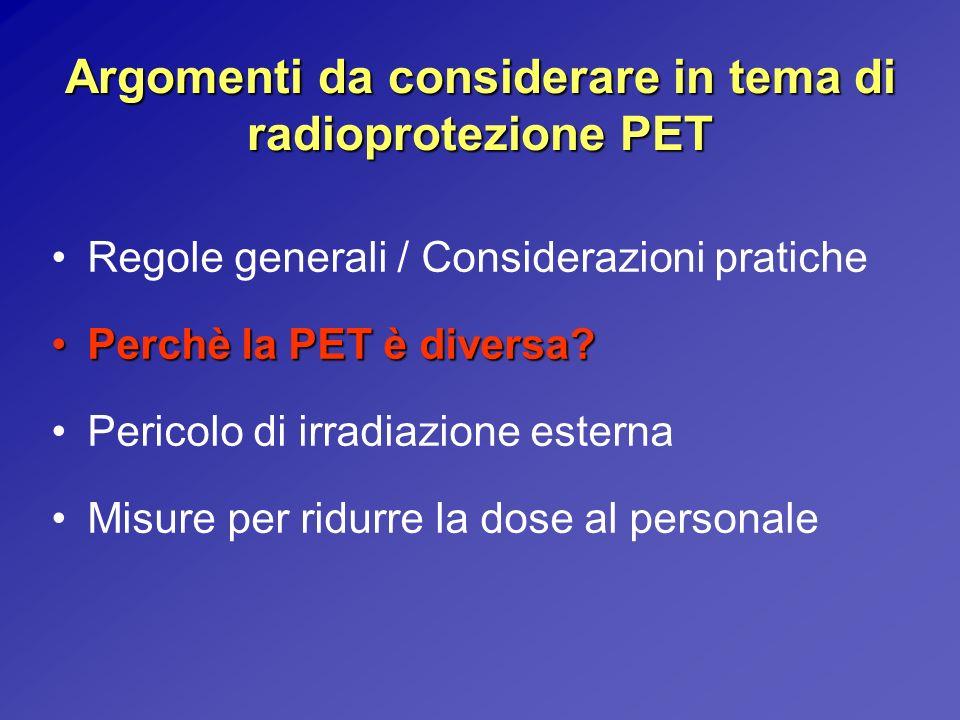 Argomenti da considerare in tema di radioprotezione PET Regole generali / Considerazioni pratiche Perchè la PET è diversa?Perchè la PET è diversa? Per