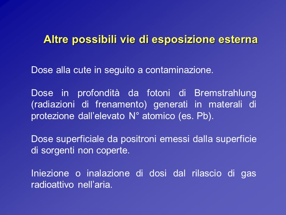 Altre possibili vie di esposizione esterna Dose alla cute in seguito a contaminazione. Dose in profondità da fotoni di Bremstrahlung (radiazioni di fr