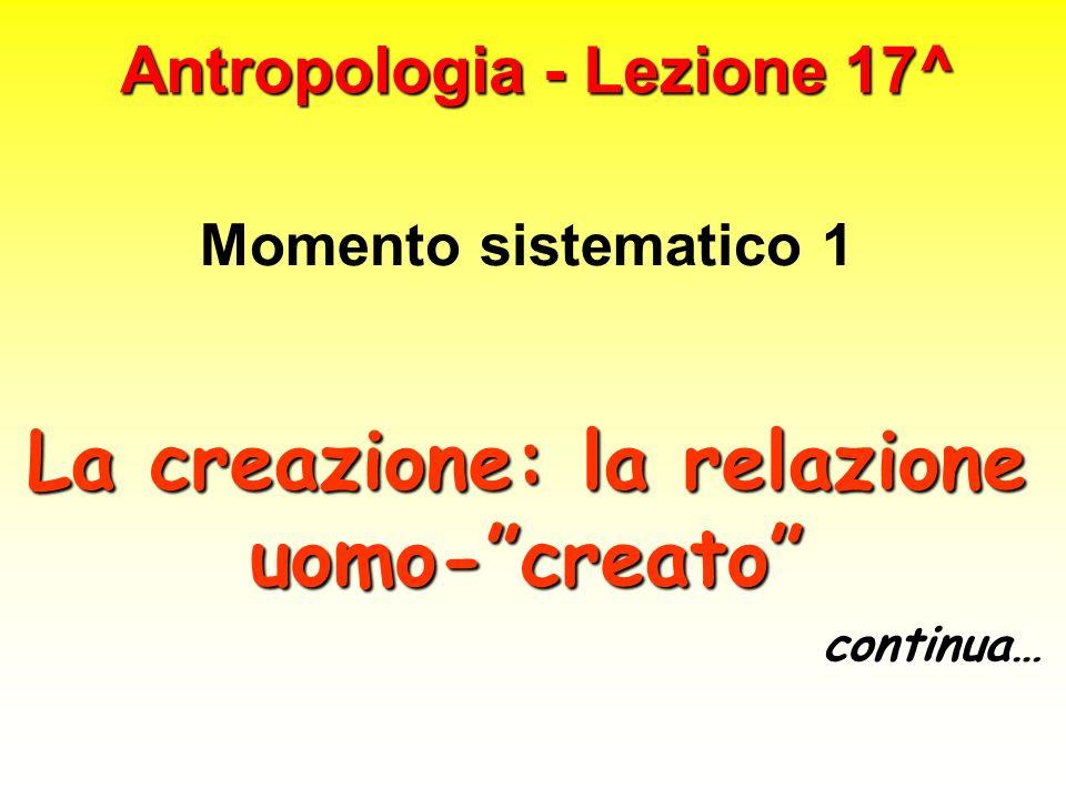 Antropologia - Lezione 17^ Momento sistematico 1 La creazione: la relazione uomo-creato continua…