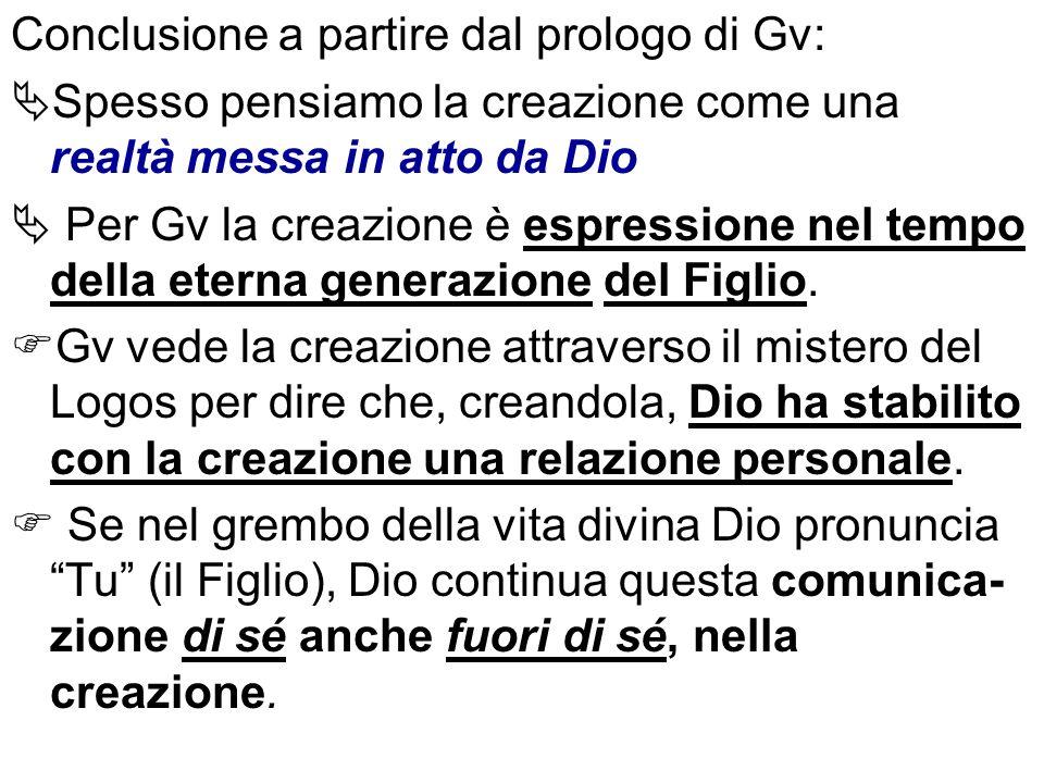 Conclusione a partire dal prologo di Gv: Spesso pensiamo la creazione come una realtà messa in atto da Dio Per Gv la creazione è espressione nel tempo della eterna generazione del Figlio.