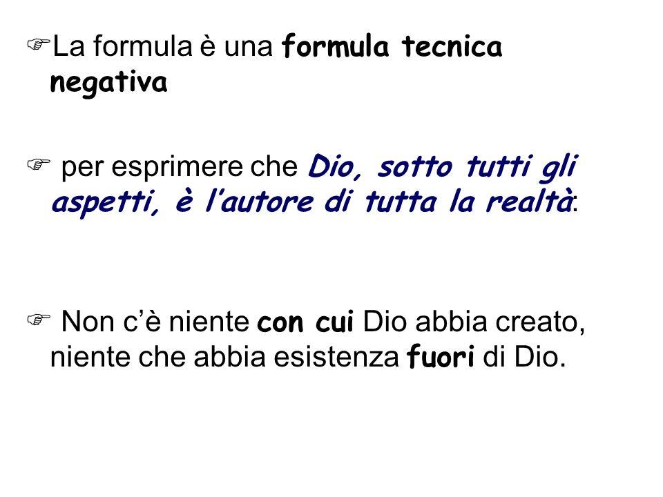La formula è una formula tecnica negativa per esprimere che Dio, sotto tutti gli aspetti, è lautore di tutta la realtà : Non cè niente con cui Dio abbia creato, niente che abbia esistenza fuori di Dio.