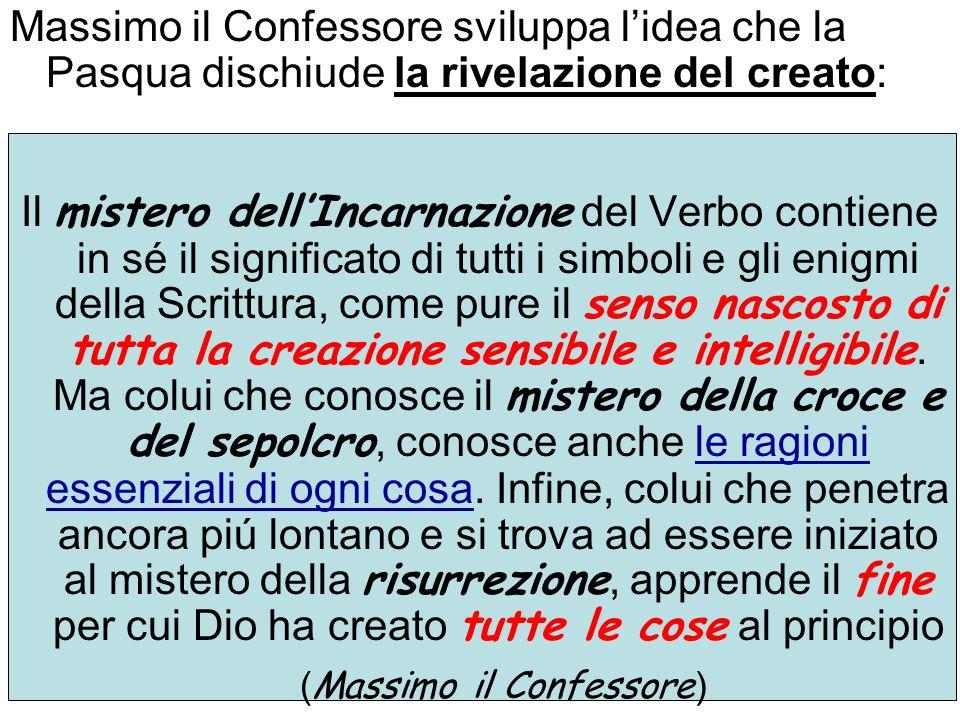 Massimo il Confessore sviluppa lidea che la Pasqua dischiude la rivelazione del creato: Il mistero dellIncarnazione del Verbo contiene in sé il signif