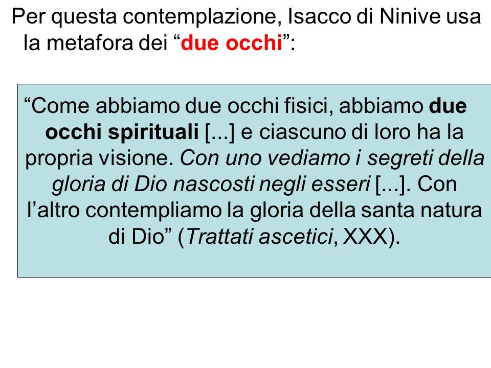 Per questa contemplazione, Isacco di Ninive usa la metafora dei due occhi: Come abbiamo due occhi fisici, abbiamo due occhi spirituali [...] e ciascun