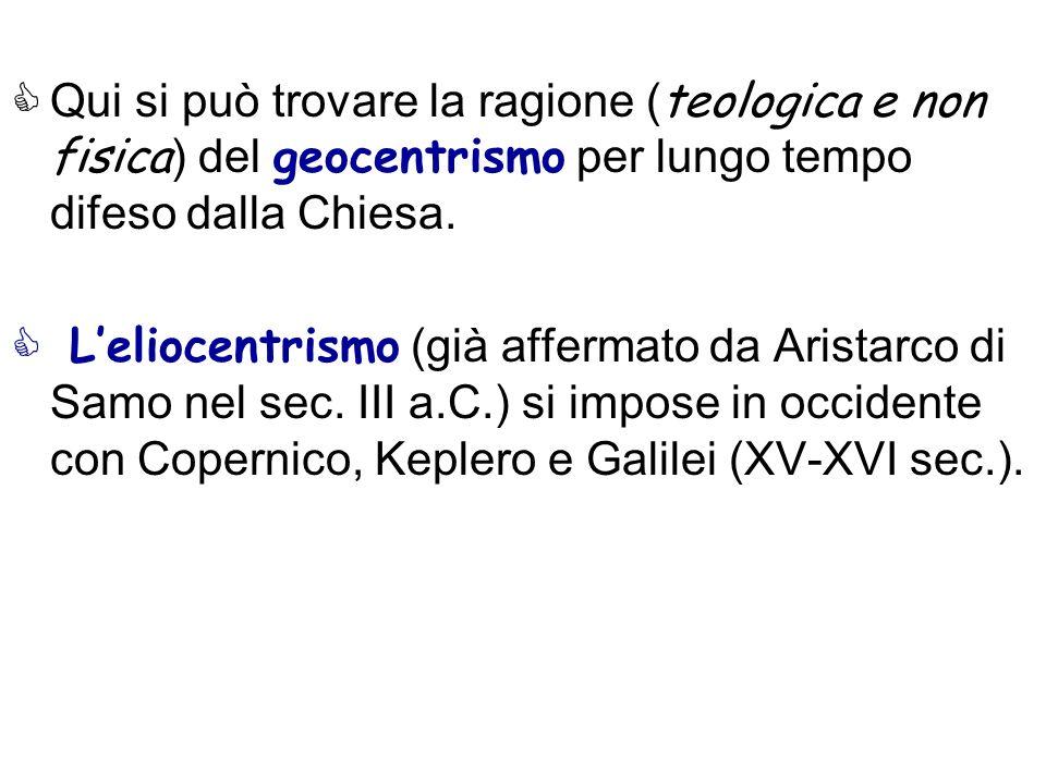 Qui si può trovare la ragione ( teologica e non fisica ) del geocentrismo per lungo tempo difeso dalla Chiesa. Leliocentrismo (già affermato da Arista
