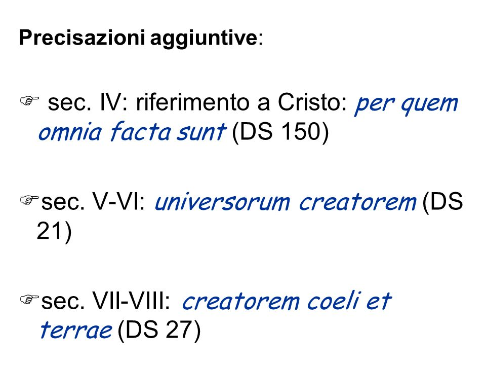Precisazioni aggiuntive: sec. IV: riferimento a Cristo: per quem omnia facta sunt (DS 150) sec. V-VI: universorum creatorem (DS 21) sec. VII-VIII: cre