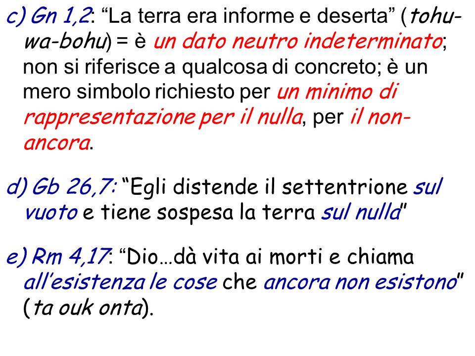 c) Gn 1,2 : La terra era informe e deserta ( tohu- wa-bohu ) = è un dato neutro indeterminato ; non si riferisce a qualcosa di concreto; è un mero simbolo richiesto per un minimo di rappresentazione per il nulla, per il non- ancora.