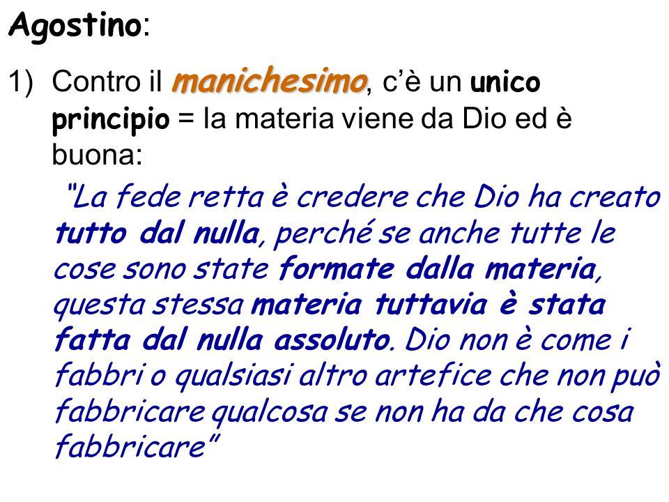Agostino : manichesimo 1)Contro il manichesimo, cè un unico principio = la materia viene da Dio ed è buona: La fede retta è credere che Dio ha creato
