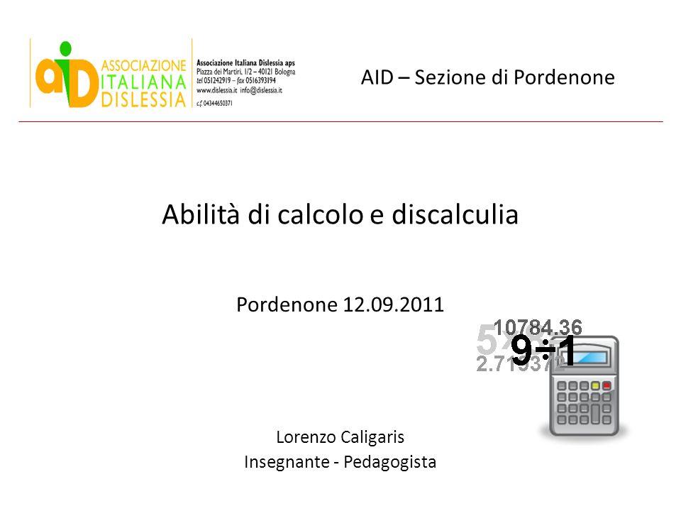 Abilità di calcolo e discalculia Pordenone 12.09.2011 Lorenzo Caligaris Insegnante - Pedagogista AID – Sezione di Pordenone