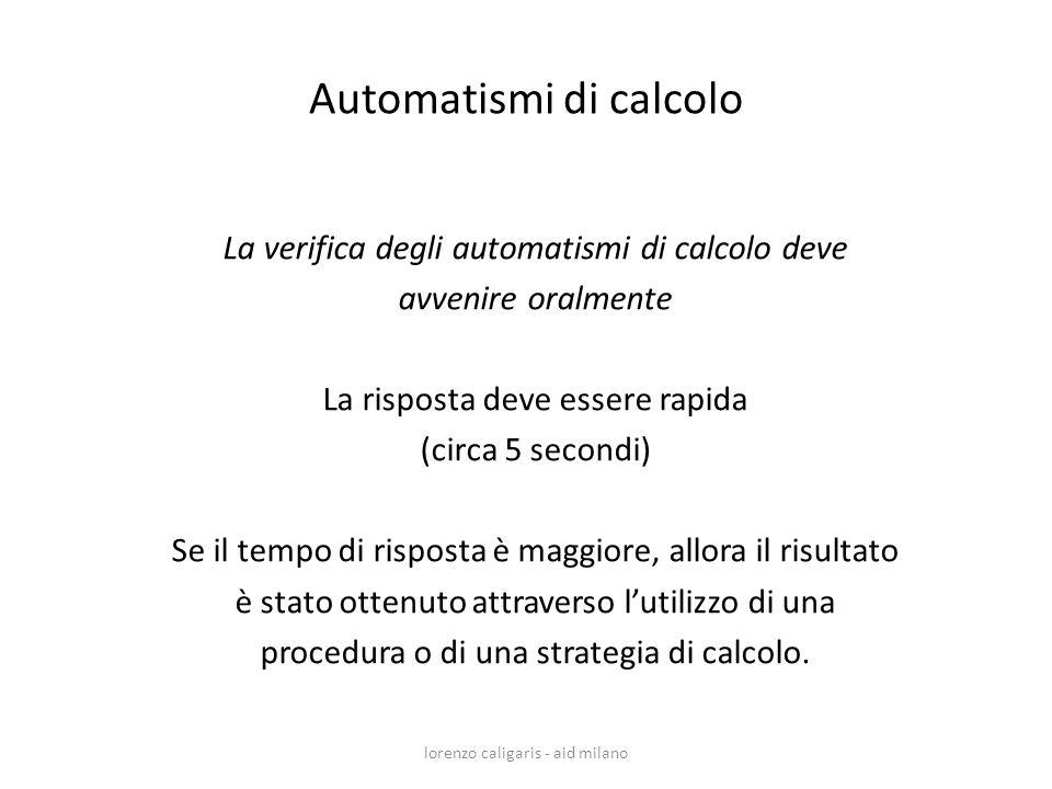 lorenzo caligaris - aid milano La verifica degli automatismi di calcolo deve avvenire oralmente La risposta deve essere rapida (circa 5 secondi) Se il