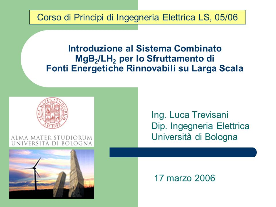 Introduzione al Sistema Combinato MgB 2 /LH 2 per lo Sfruttamento di Fonti Energetiche Rinnovabili su Larga Scala Ing. Luca Trevisani Dip. Ingegneria