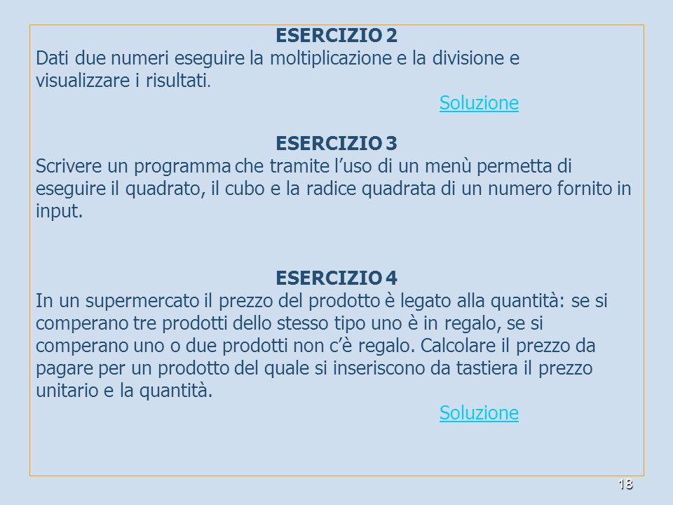 18 ESERCIZIO 2 Dati due numeri eseguire la moltiplicazione e la divisione e visualizzare i risultati. Soluzione ESERCIZIO 3 Scrivere un programma che