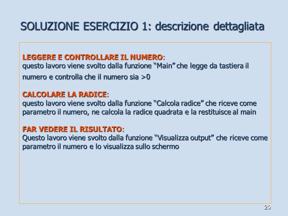 20 SOLUZIONE ESERCIZIO 1: descrizione dettagliata LEGGERE E CONTROLLARE IL NUMERO: questo lavoro viene svolto dalla funzione Main che legge da tastier