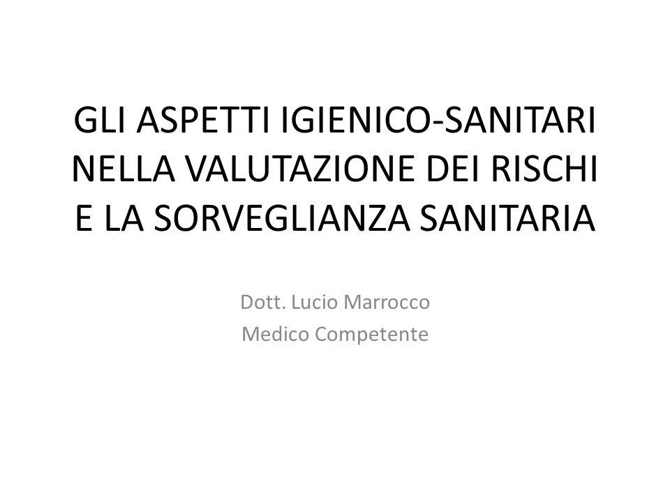 GLI ASPETTI IGIENICO-SANITARI NELLA VALUTAZIONE DEI RISCHI E LA SORVEGLIANZA SANITARIA Dott. Lucio Marrocco Medico Competente
