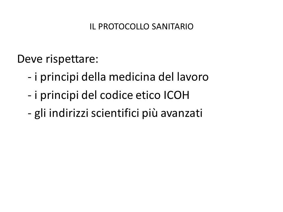 IL PROTOCOLLO SANITARIO Deve rispettare: - i principi della medicina del lavoro - i principi del codice etico ICOH - gli indirizzi scientifici più ava
