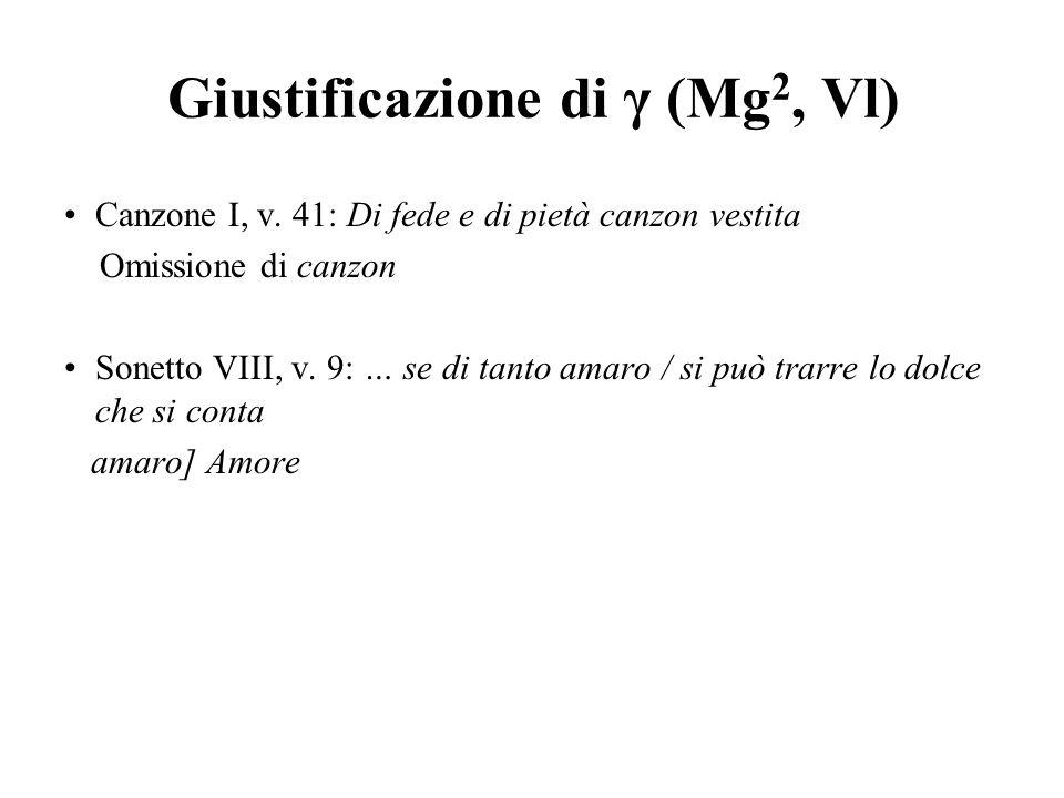 Giustificazione di γ (Mg 2, Vl) Canzone I, v. 41: Di fede e di pietà canzon vestita Omissione di canzon Sonetto VIII, v. 9: … se di tanto amaro / si p