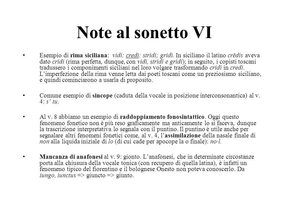 Note al sonetto VI Esempio di rima siciliana: vidi: credi: stridi; gridi. In siciliano il latino crēdis aveva dato cridi (rima perfetta, dunque, con v