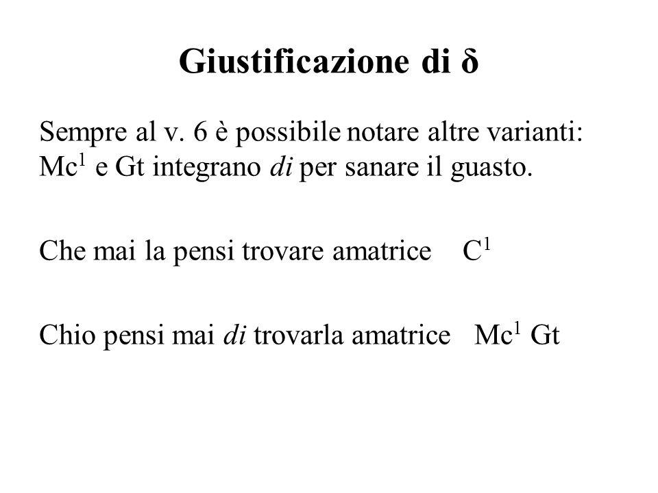 Giustificazione di δ Sempre al v. 6 è possibile notare altre varianti: Mc 1 e Gt integrano di per sanare il guasto. Che mai la pensi trovare amatrice