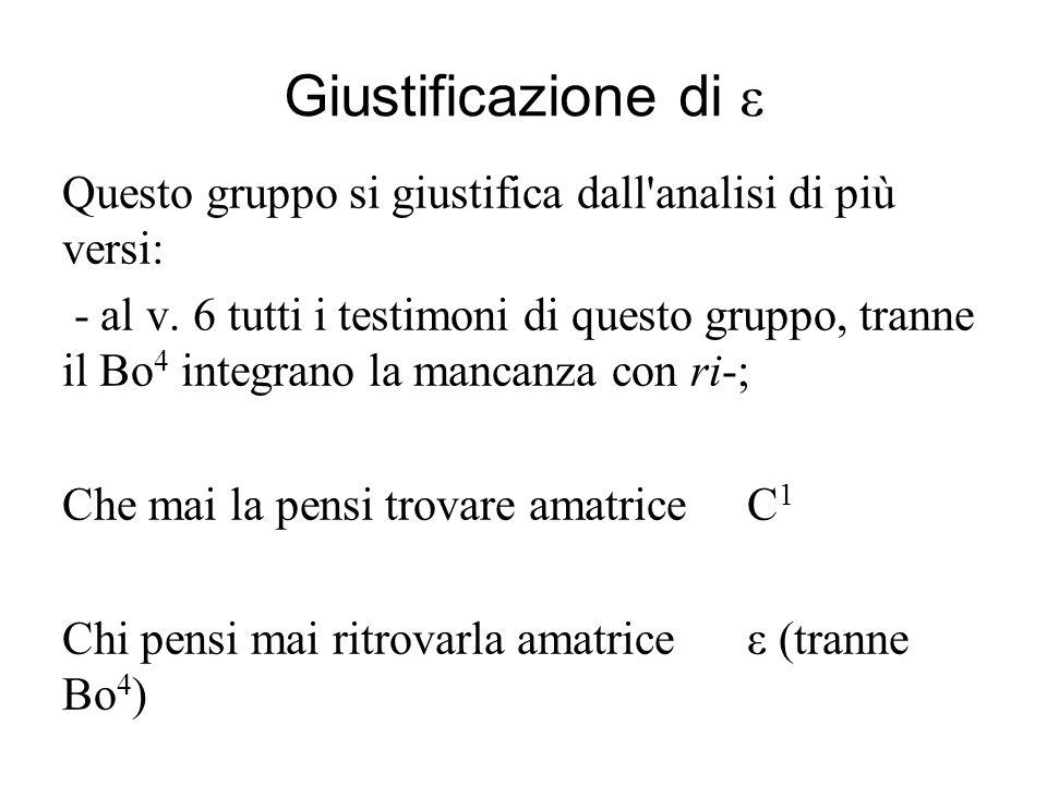 Giustificazione di ε Questo gruppo si giustifica dall'analisi di più versi: - al v. 6 tutti i testimoni di questo gruppo, tranne il Bo 4 integrano la
