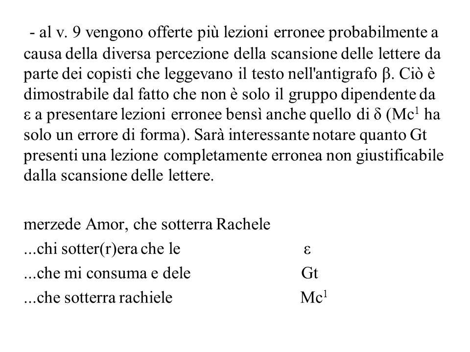 - al v. 9 vengono offerte più lezioni erronee probabilmente a causa della diversa percezione della scansione delle lettere da parte dei copisti che le