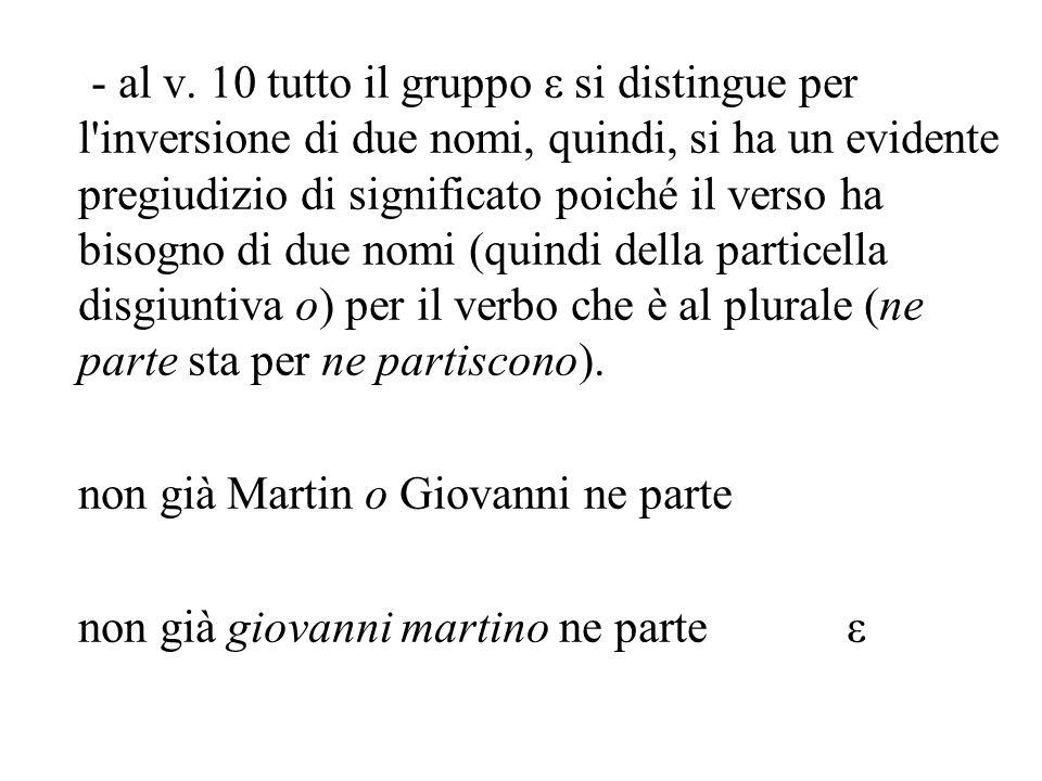 - al v. 10 tutto il gruppo ε si distingue per l'inversione di due nomi, quindi, si ha un evidente pregiudizio di significato poiché il verso ha bisogn