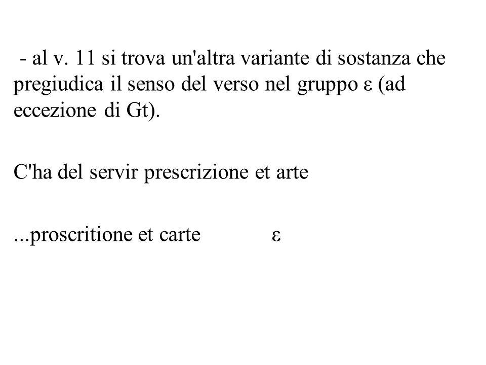 - al v. 11 si trova un'altra variante di sostanza che pregiudica il senso del verso nel gruppo ε (ad eccezione di Gt). C'ha del servir prescrizione et