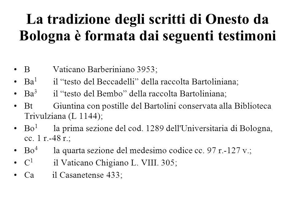La tradizione degli scritti di Onesto da Bologna è formata dai seguenti testimoni B Vaticano Barberiniano 3953; Ba 1 il testo del Beccadelli della rac