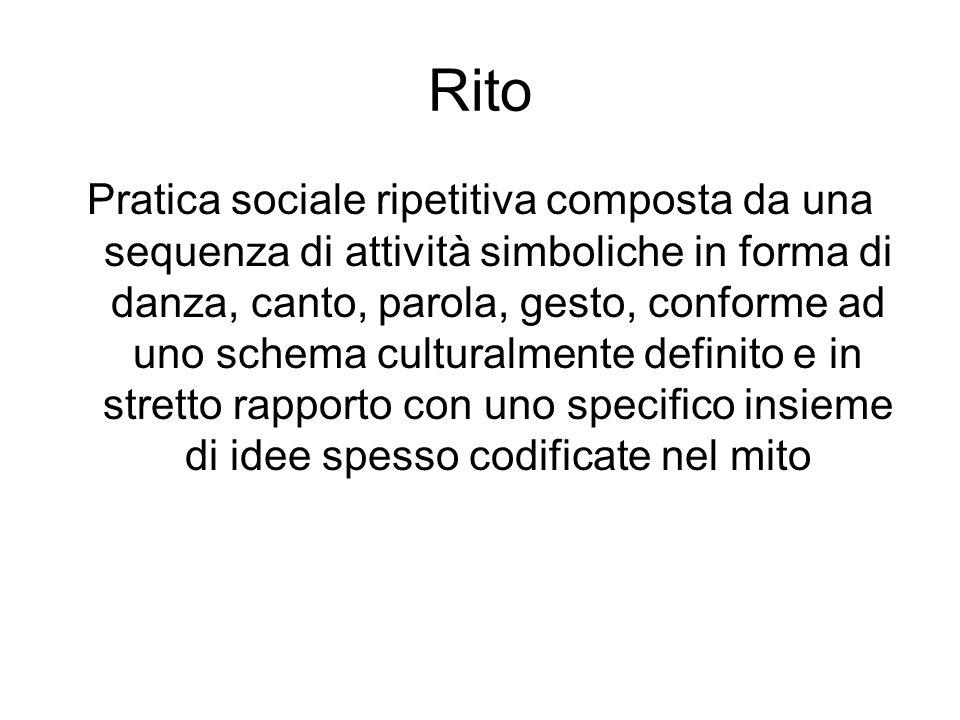 Rito Pratica sociale ripetitiva composta da una sequenza di attività simboliche in forma di danza, canto, parola, gesto, conforme ad uno schema cultur