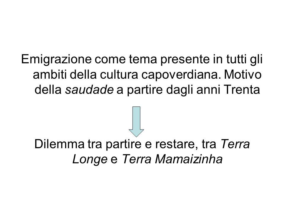 Emigrazione come tema presente in tutti gli ambiti della cultura capoverdiana. Motivo della saudade a partire dagli anni Trenta Dilemma tra partire e