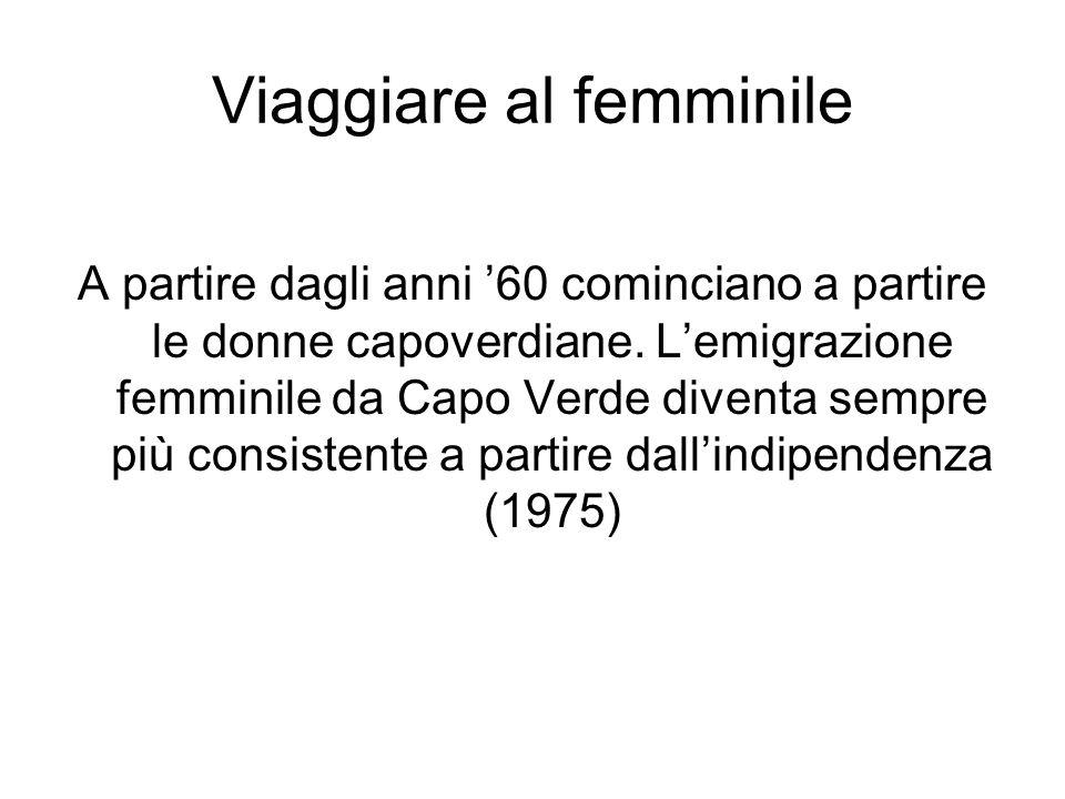 Viaggiare al femminile A partire dagli anni 60 cominciano a partire le donne capoverdiane. Lemigrazione femminile da Capo Verde diventa sempre più con