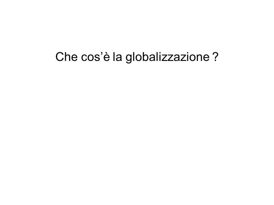 Che cosè la globalizzazione ?
