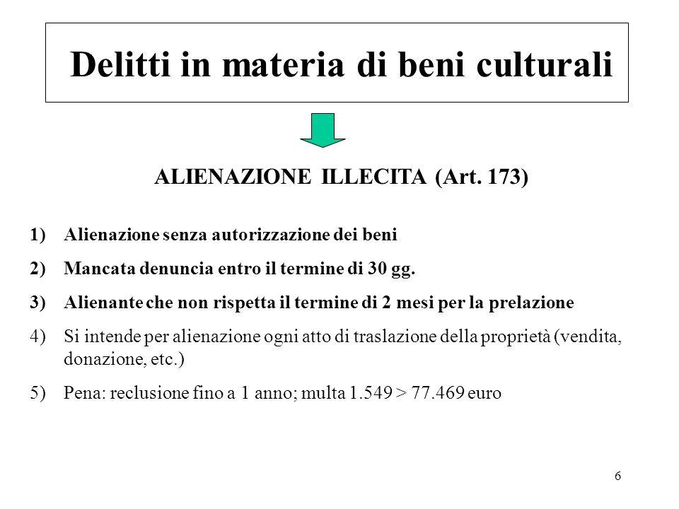 6 Delitti in materia di beni culturali 1)Alienazione senza autorizzazione dei beni 2)Mancata denuncia entro il termine di 30 gg. 3)Alienante che non r