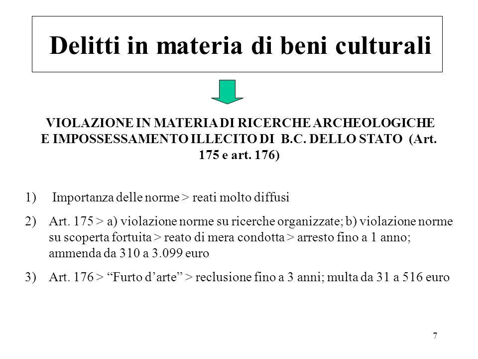 7 Delitti in materia di beni culturali 1) Importanza delle norme > reati molto diffusi 2)Art. 175 > a) violazione norme su ricerche organizzate; b) vi