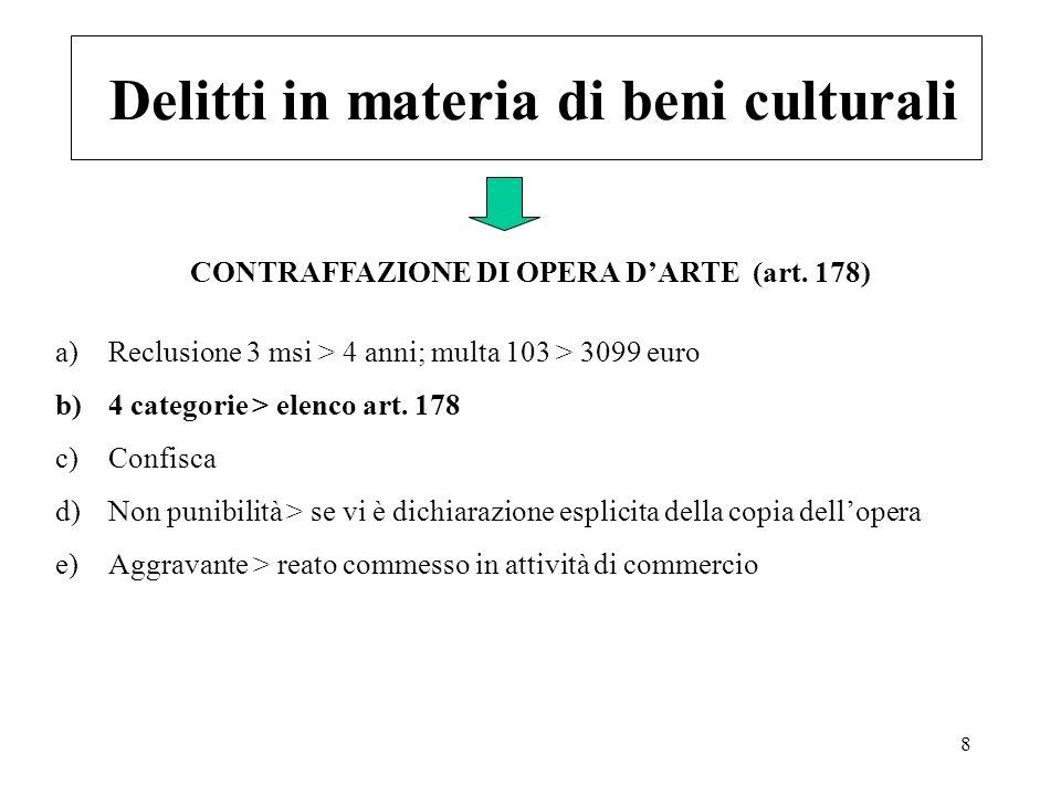 8 Delitti in materia di beni culturali a)Reclusione 3 msi > 4 anni; multa 103 > 3099 euro b)4 categorie > elenco art. 178 c)Confisca d)Non punibilità