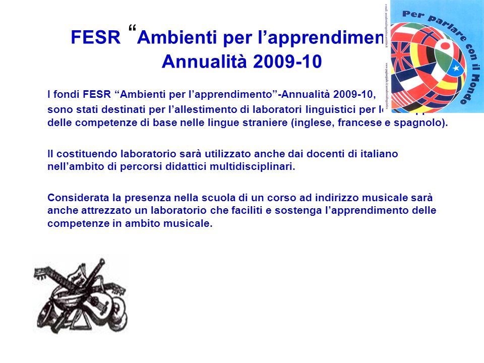 FESR Ambienti per lapprendimento Annualità 2009-10 I fondi FESR Ambienti per lapprendimento-Annualità 2009-10, sono stati destinati per lallestimento di laboratori linguistici per lo sviluppo delle competenze di base nelle lingue straniere (inglese, francese e spagnolo).