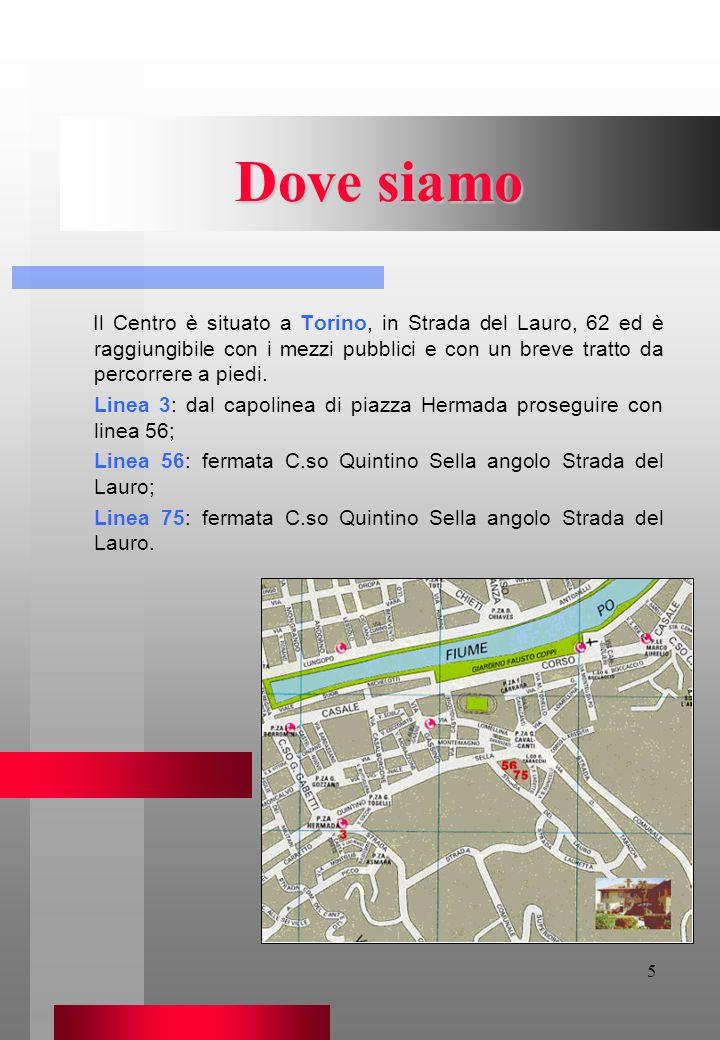 5 Dove siamo Il Centro è situato a Torino, in Strada del Lauro, 62 ed è raggiungibile con i mezzi pubblici e con un breve tratto da percorrere a piedi